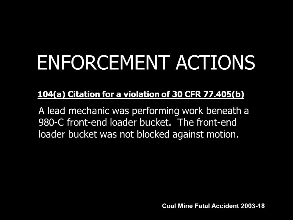 ENFORCEMENT ACTIONS 104(a) Citation for a violation of 30 CFR 77.405(b) Coal Mine Fatal Accident 2003-18 A lead mechanic was performing work beneath a 980-C front-end loader bucket.
