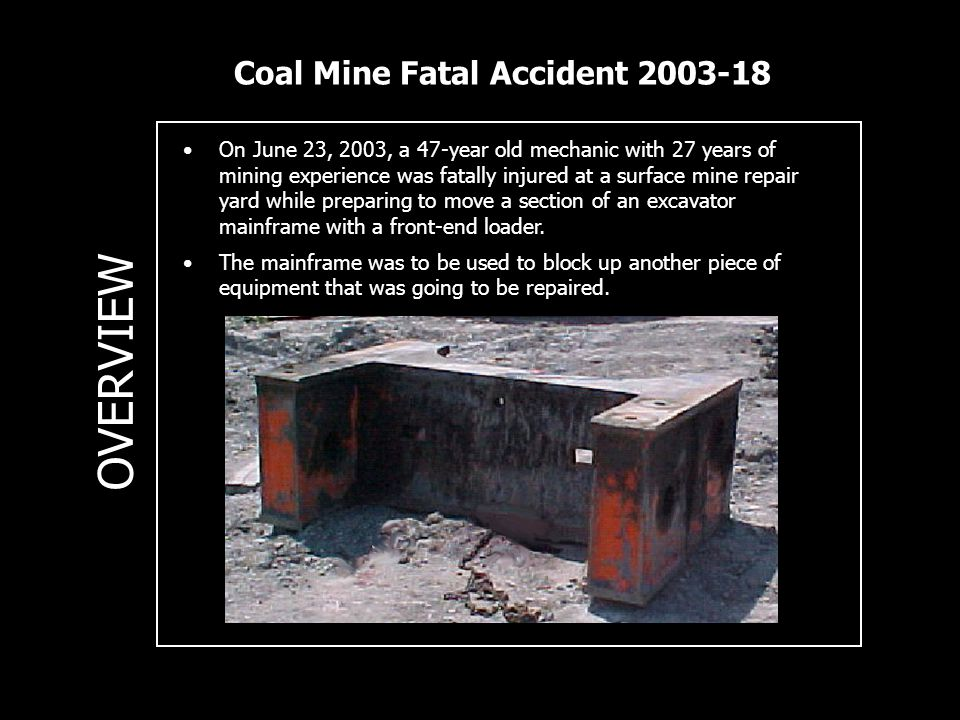 Coal Mine Fatal Accident 2003-18 OVERVIEW On June 23, 2003, a 47-year old mechanic with 27 years of mining experience was fatally injured at a surface mine repair yard while preparing to move a section of an excavator mainframe with a front-end loader.