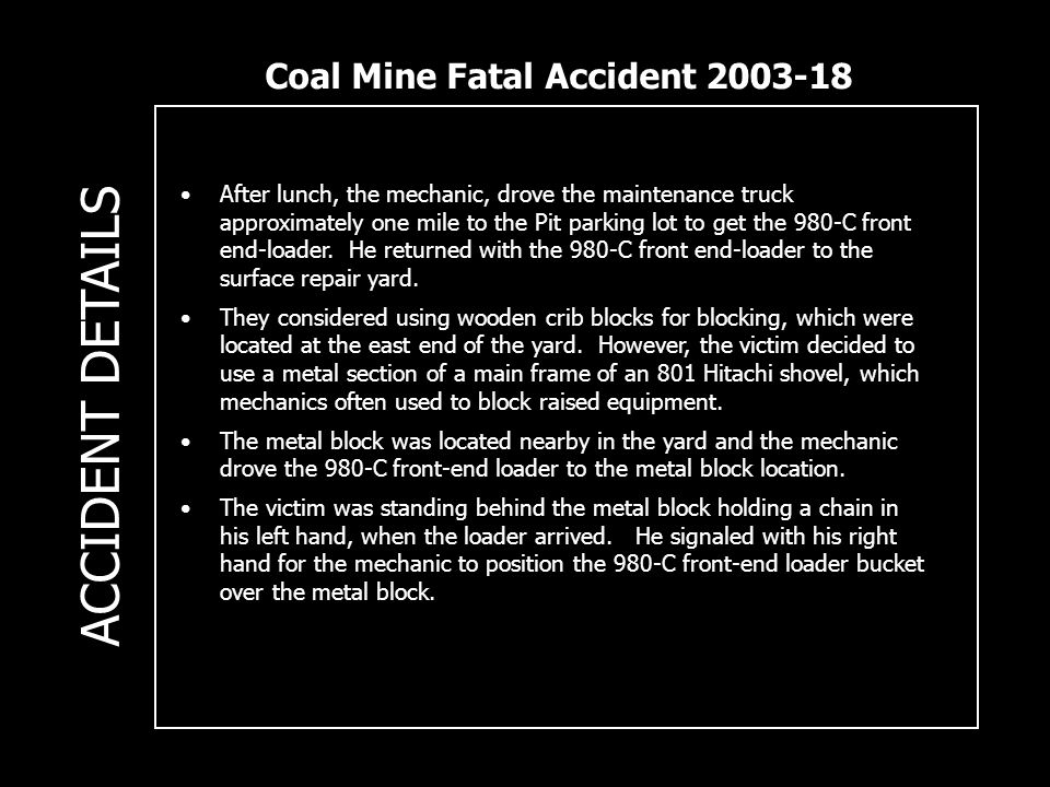 Coal Mine Fatal Accident 2003-18 ACCIDENT DETAILS After lunch, the mechanic, drove the maintenance truck approximately one mile to the Pit parking lot to get the 980-C front end-loader.