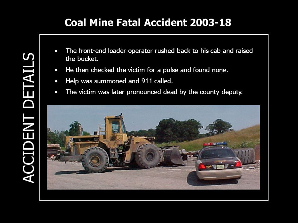 Coal Mine Fatal Accident 2003-18 ACCIDENT DETAILS The front-end loader operator rushed back to his cab and raised the bucket.
