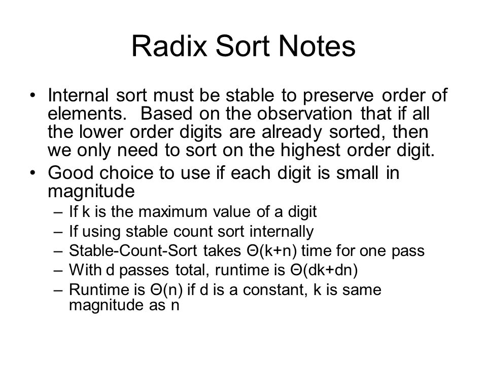 Radix Sort Notes Internal sort must be stable to preserve order of elements. Based on the observation that if all the lower order digits are already s