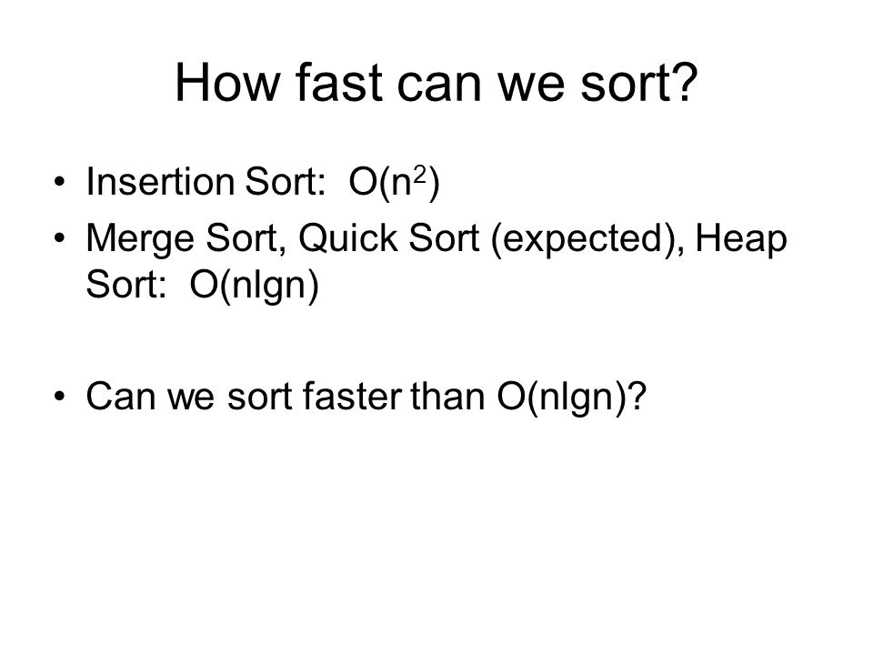 How fast can we sort? Insertion Sort: O(n 2 ) Merge Sort, Quick Sort (expected), Heap Sort: O(nlgn) Can we sort faster than O(nlgn)?