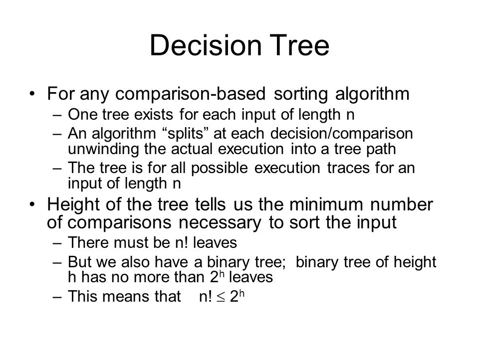"Decision Tree For any comparison-based sorting algorithm –One tree exists for each input of length n –An algorithm ""splits"" at each decision/compariso"