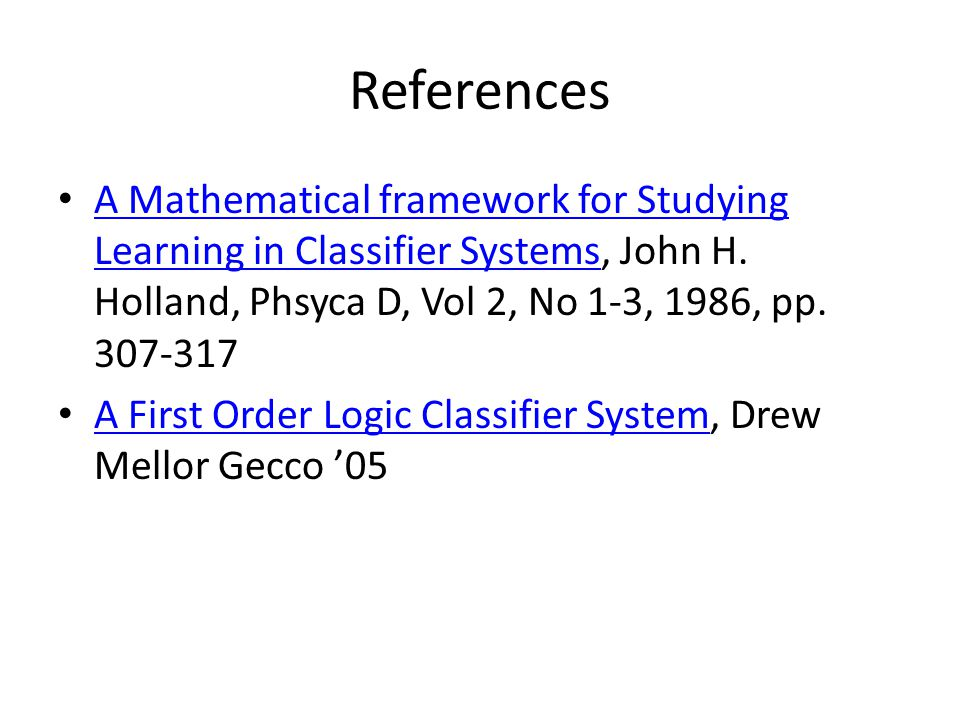 References A Mathematical framework for Studying Learning in Classifier Systems, John H. Holland, Phsyca D, Vol 2, No 1-3, 1986, pp. 307-317 A Mathema