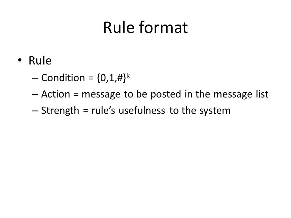 Rule format Rule – Condition = {0,1,#} k – Action = message to be posted in the message list – Strength = rule's usefulness to the system