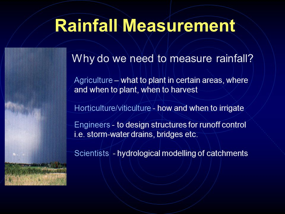 Rainfall Measurement Why do we need to measure rainfall? Agriculture – what to plant in certain areas, where and when to plant, when to harvest Hortic