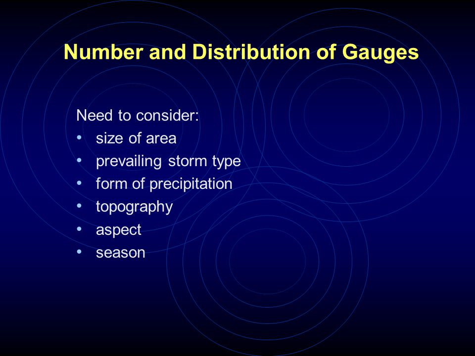 Number and Distribution of Gauges Need to consider: size of area prevailing storm type form of precipitation topography aspect season