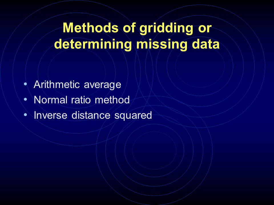 Methods of gridding or determining missing data Arithmetic average Normal ratio method Inverse distance squared