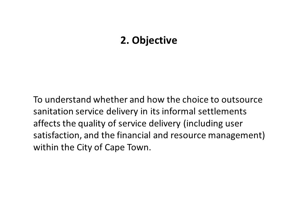 To understand whether and how the choice to outsource sanitation service delivery in its informal settlements affects the quality of service delivery (including user satisfaction, and the financial and resource management) within the City of Cape Town.