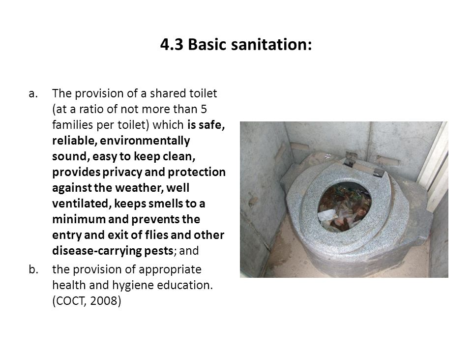 4.3 Basic sanitation: a.The provision of a shared toilet (at a ratio of not more than 5 families per toilet) which is safe, reliable, environmentally sound, easy to keep clean, provides privacy and protection against the weather, well ventilated, keeps smells to a minimum and prevents the entry and exit of flies and other disease-carrying pests; and b.the provision of appropriate health and hygiene education.