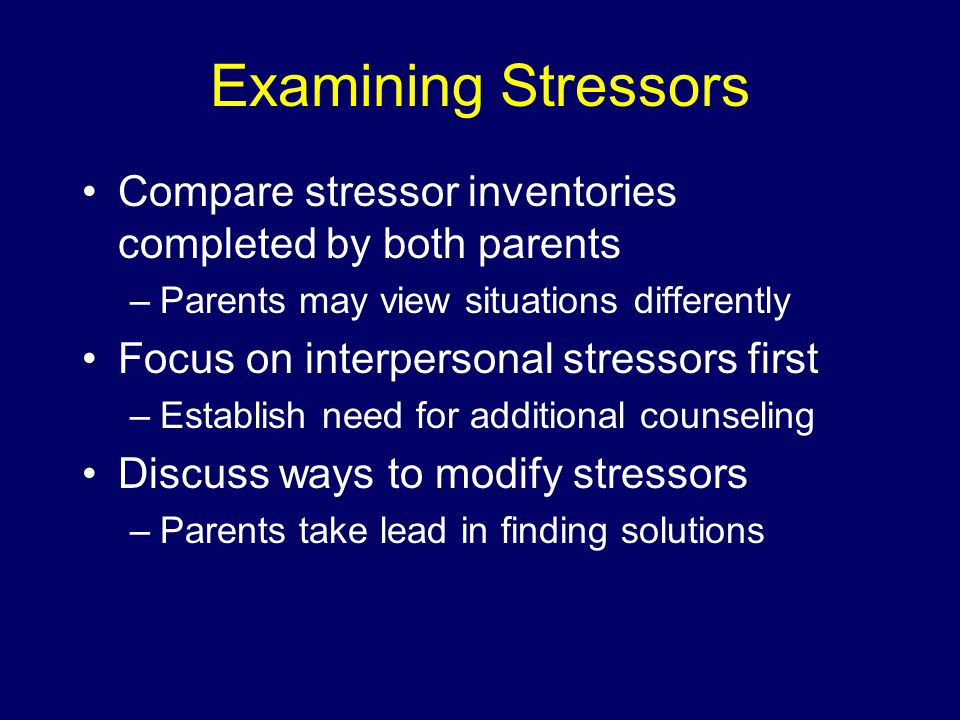 Examining Stressors Compare stressor inventories completed by both parents –Parents may view situations differently Focus on interpersonal stressors first –Establish need for additional counseling Discuss ways to modify stressors –Parents take lead in finding solutions