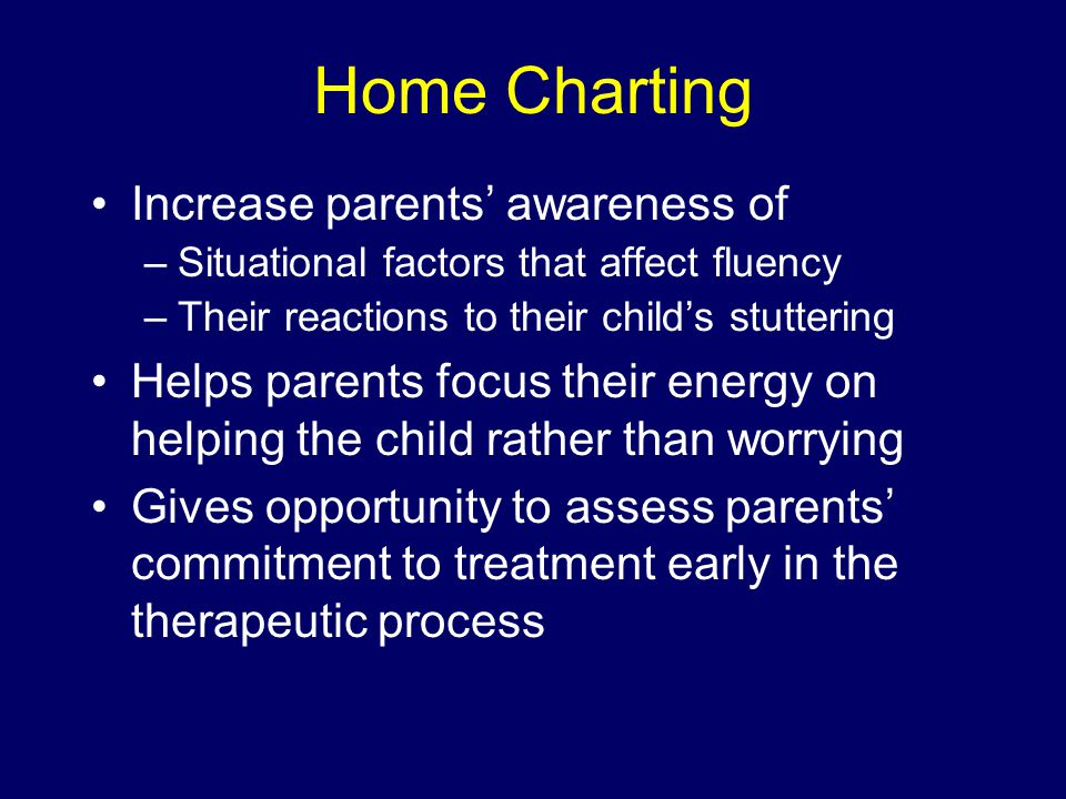 Home Charting Increase parents' awareness of –Situational factors that affect fluency –Their reactions to their child's stuttering Helps parents focus their energy on helping the child rather than worrying Gives opportunity to assess parents' commitment to treatment early in the therapeutic process