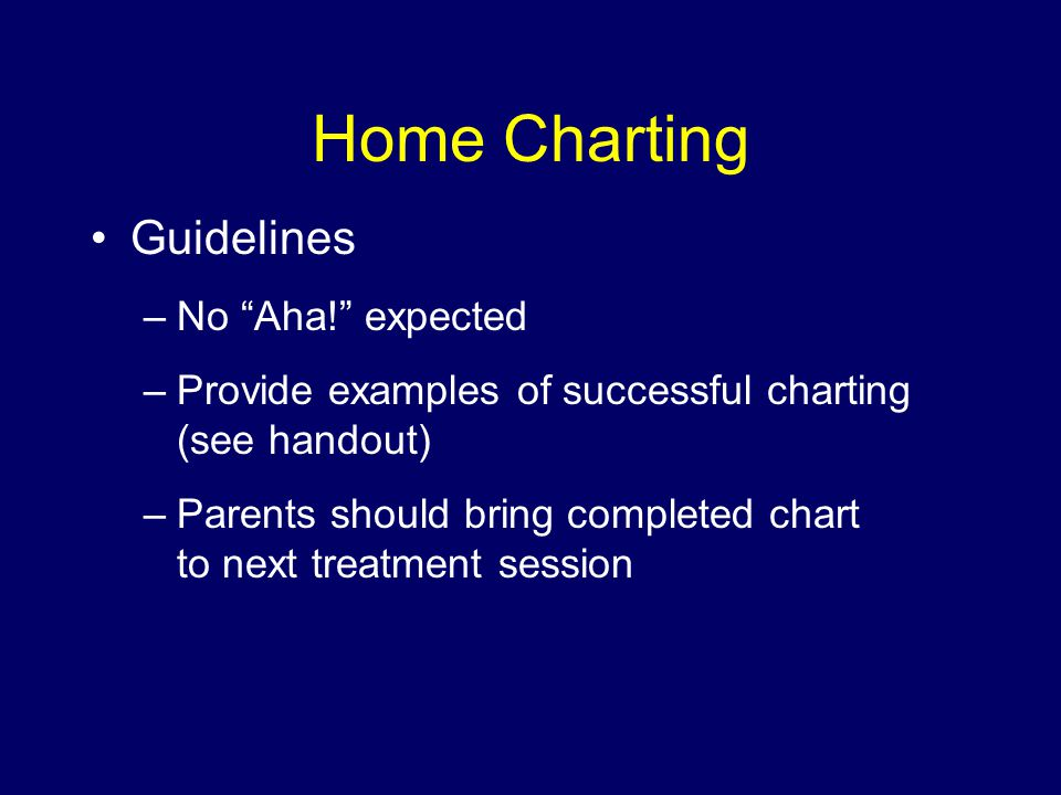 Home Charting Guidelines –No Aha! expected –Provide examples of successful charting (see handout) –Parents should bring completed chart to next treatment session