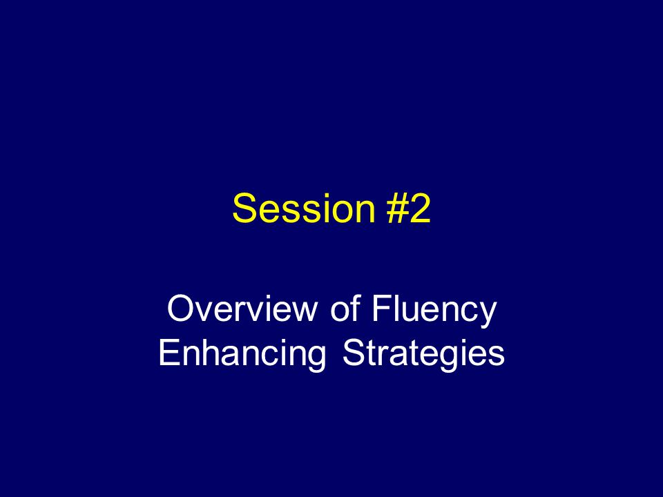 Session #2 Overview of Fluency Enhancing Strategies