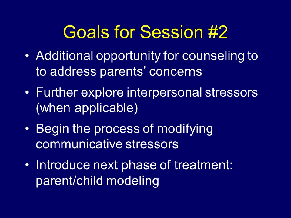 Goals for Session #2 Additional opportunity for counseling to to address parents' concerns Further explore interpersonal stressors (when applicable) Begin the process of modifying communicative stressors Introduce next phase of treatment: parent/child modeling