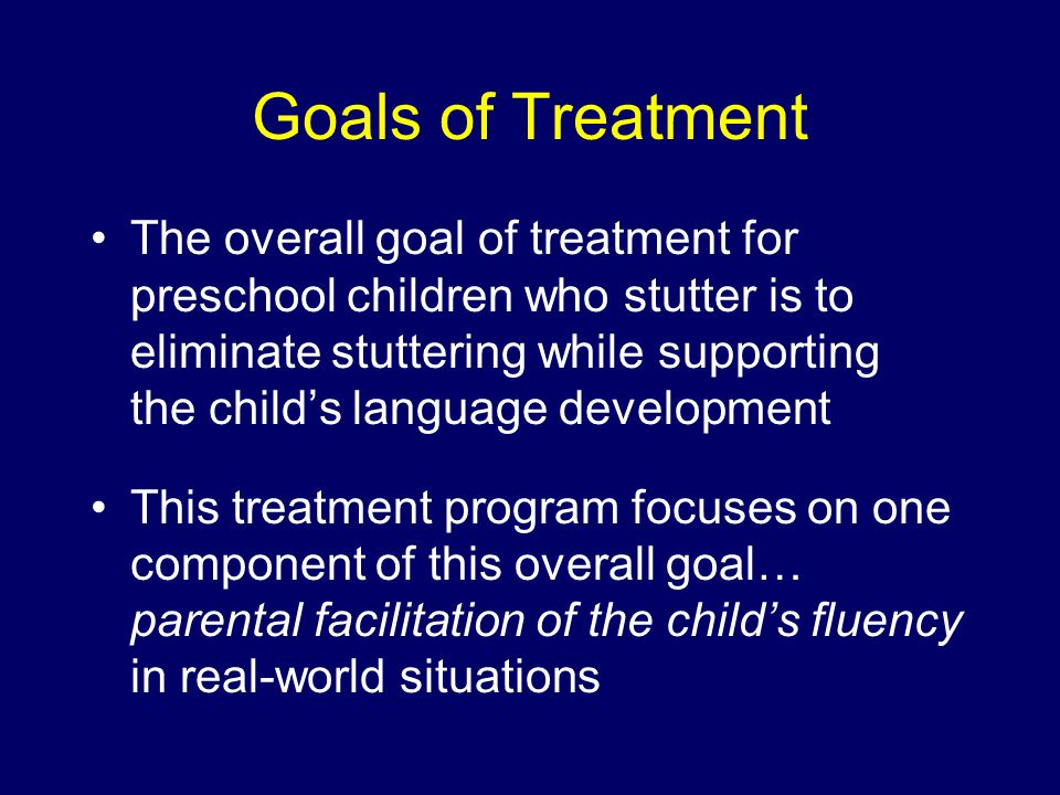 Goals of Treatment The overall goal of treatment for preschool children who stutter is to eliminate stuttering while supporting the child's language development This treatment program focuses on one component of this overall goal… parental facilitation of the child's fluency in real-world situations