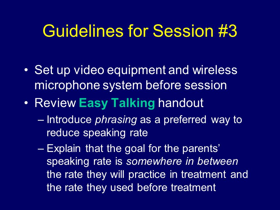 Guidelines for Session #3 Set up video equipment and wireless microphone system before session Review Easy Talking handout –Introduce phrasing as a preferred way to reduce speaking rate –Explain that the goal for the parents' speaking rate is somewhere in between the rate they will practice in treatment and the rate they used before treatment