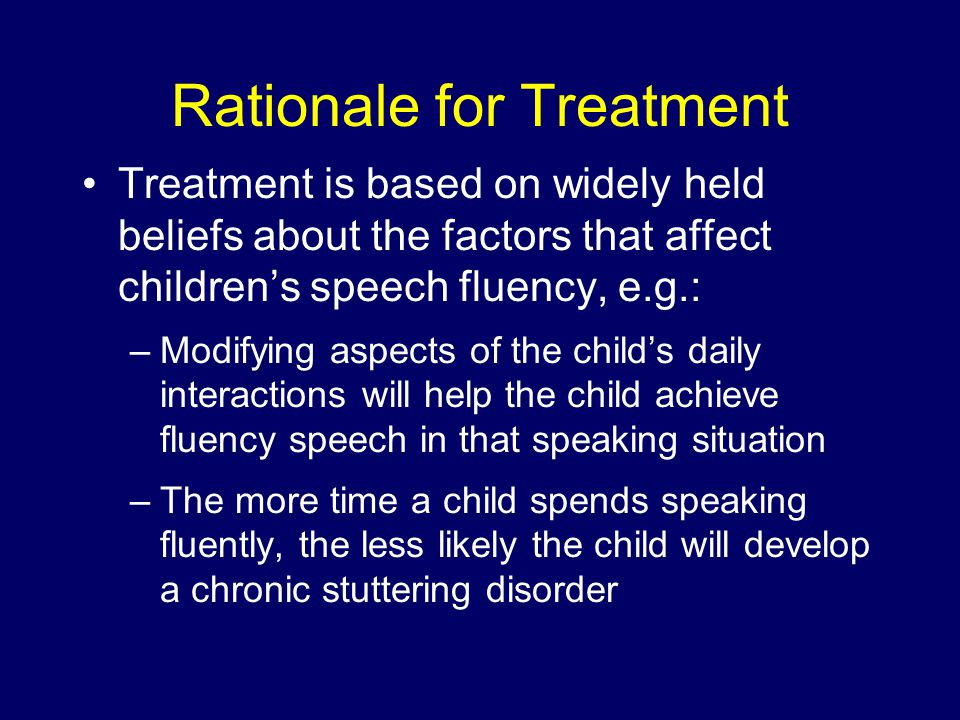 Rationale for Treatment Treatment is based on widely held beliefs about the factors that affect children's speech fluency, e.g.: –Modifying aspects of the child's daily interactions will help the child achieve fluency speech in that speaking situation –The more time a child spends speaking fluently, the less likely the child will develop a chronic stuttering disorder