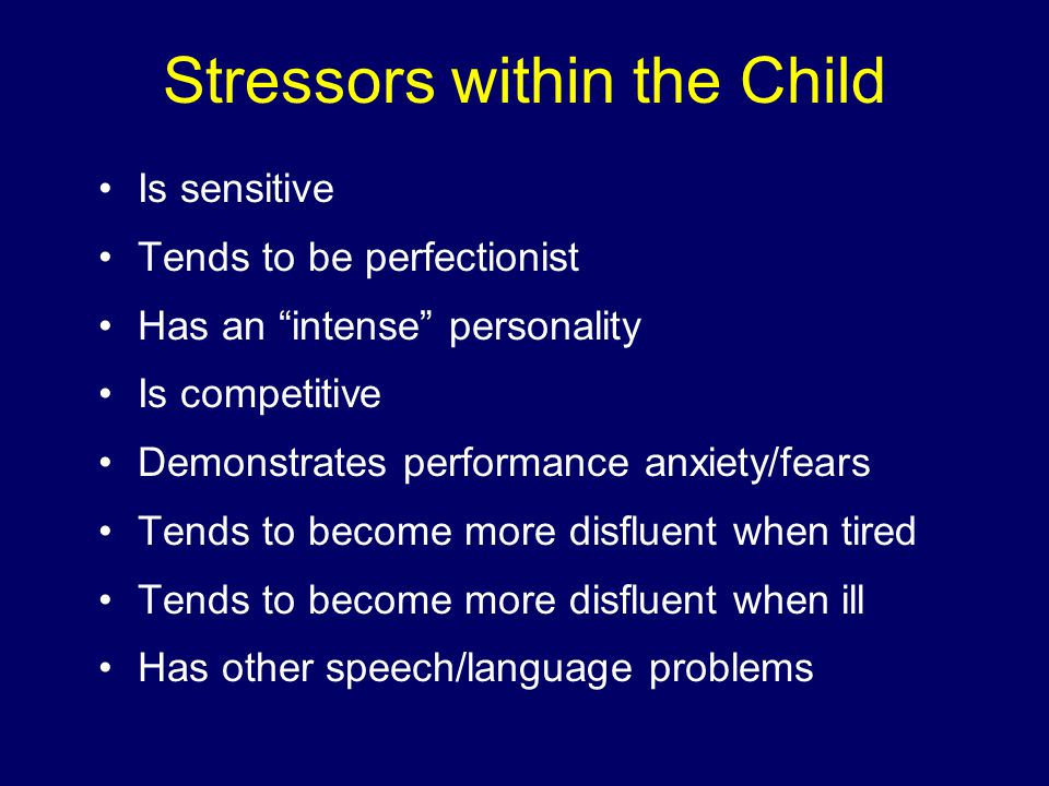 Stressors within the Child Is sensitive Tends to be perfectionist Has an intense personality Is competitive Demonstrates performance anxiety/fears Tends to become more disfluent when tired Tends to become more disfluent when ill Has other speech/language problems