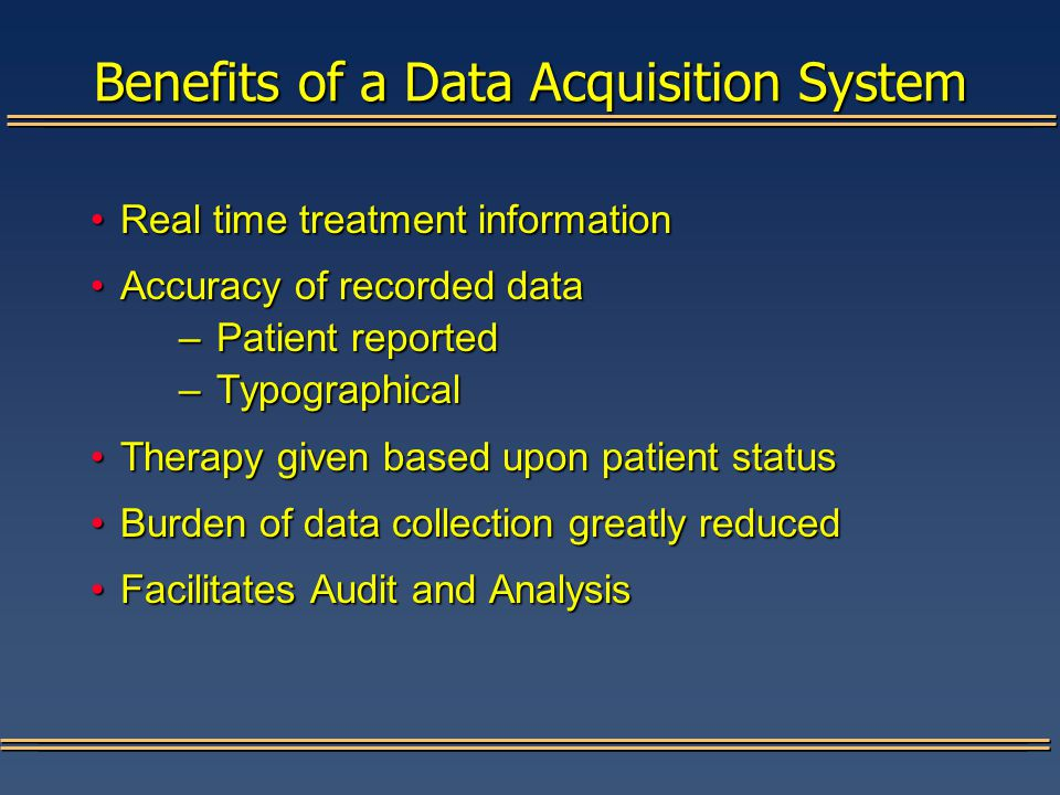 Benefits of a Data Acquisition System Real time treatment informationReal time treatment information Accuracy of recorded dataAccuracy of recorded data –Patient reported –Typographical Therapy given based upon patient statusTherapy given based upon patient status Burden of data collection greatly reducedBurden of data collection greatly reduced Facilitates Audit and AnalysisFacilitates Audit and Analysis