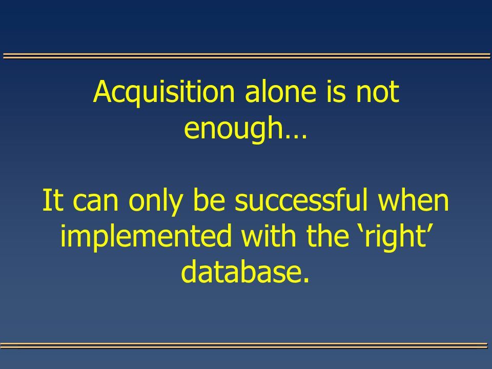 Acquisition alone is not enough… It can only be successful when implemented with the 'right' database.