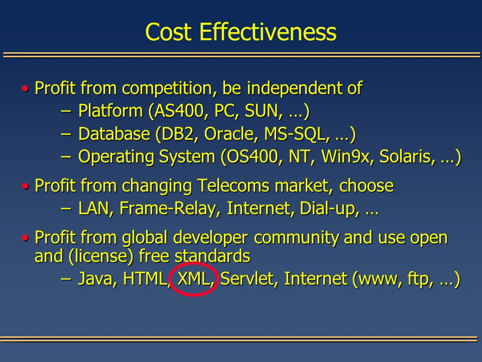 Cost Effectiveness Profit from competition, be independent ofProfit from competition, be independent of –Platform (AS400, PC, SUN, …) –Database (DB2, Oracle, MS-SQL, …) –Operating System (OS400, NT, Win9x, Solaris, …) Profit from changing Telecoms market, chooseProfit from changing Telecoms market, choose –LAN, Frame-Relay, Internet, Dial-up, … Profit from global developer community and use open and (license) free standardsProfit from global developer community and use open and (license) free standards –Java, HTML, XML, Servlet, Internet (www, ftp, …)