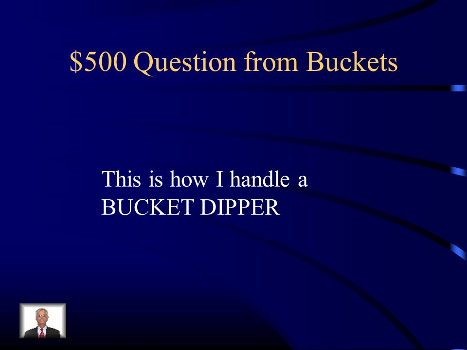 $500 Question from Buckets This is how I handle a BUCKET DIPPER