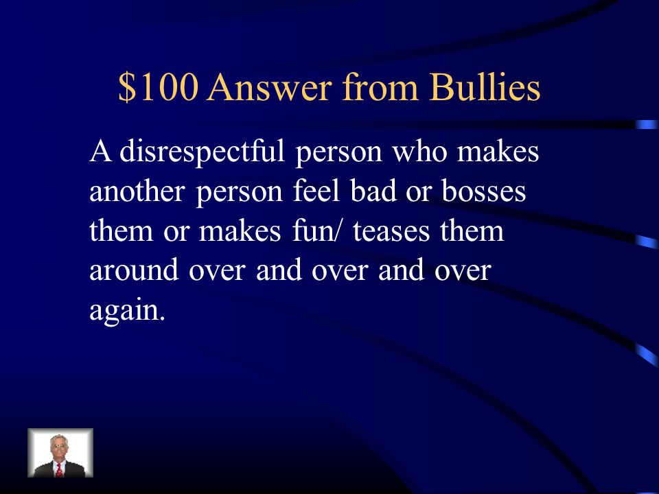 $100 Answer from Bullies A disrespectful person who makes another person feel bad or bosses them or makes fun/ teases them around over and over and over again.