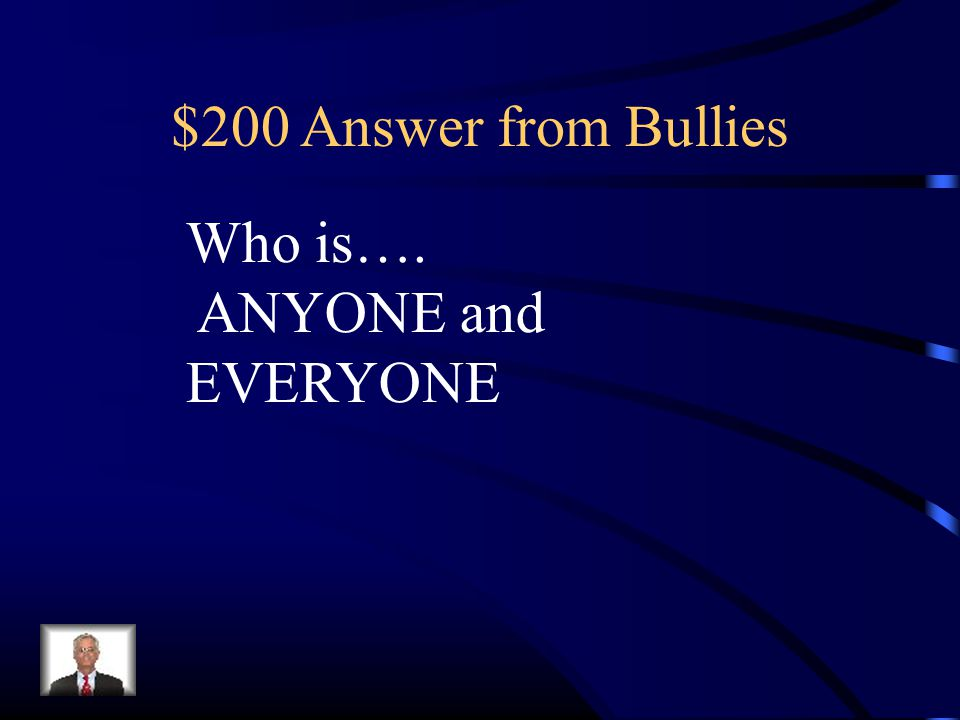 $200 Answer from Bullies Who is…. ANYONE and EVERYONE