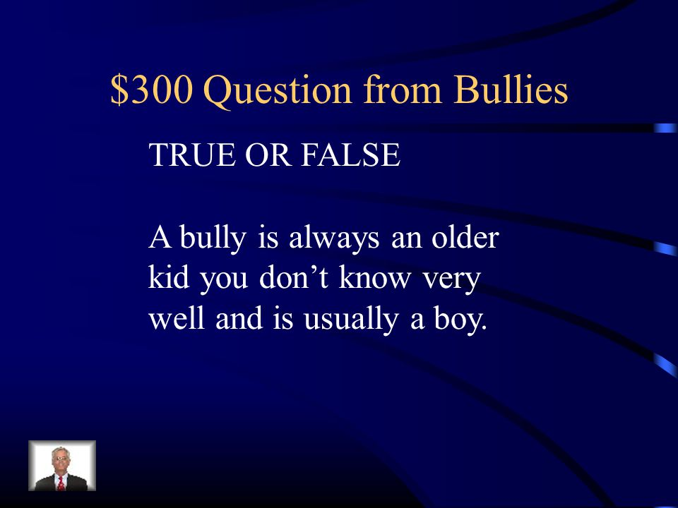 $300 Question from Bullies TRUE OR FALSE A bully is always an older kid you don't know very well and is usually a boy.