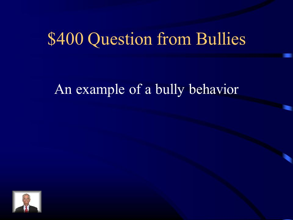 $400 Question from Bullies An example of a bully behavior