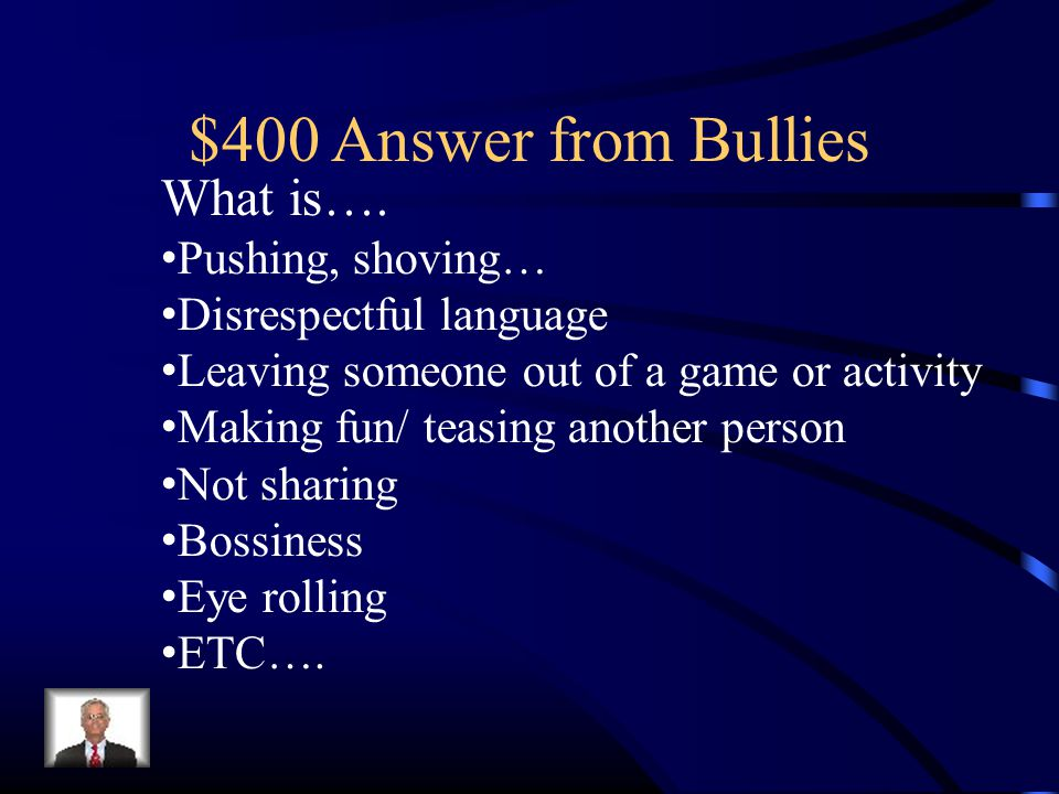 $400 Answer from Bullies What is…. Pushing, shoving… Disrespectful language Leaving someone out of a game or activity Making fun/ teasing another pers