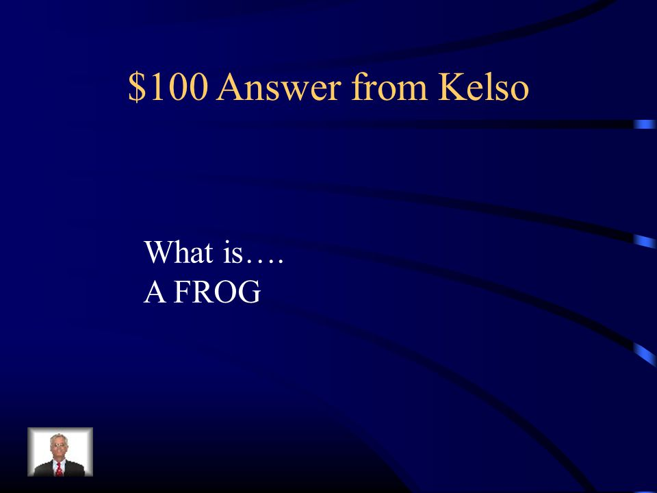 $100 Answer from Kelso What is…. A FROG