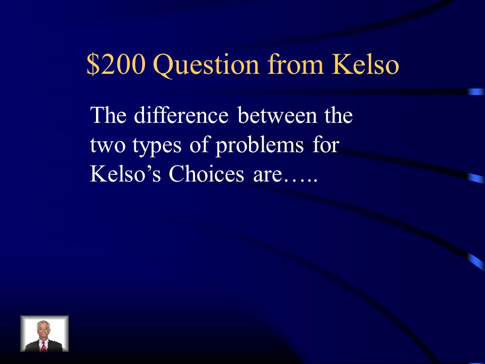 $200 Question from Kelso The difference between the two types of problems for Kelso's Choices are…..