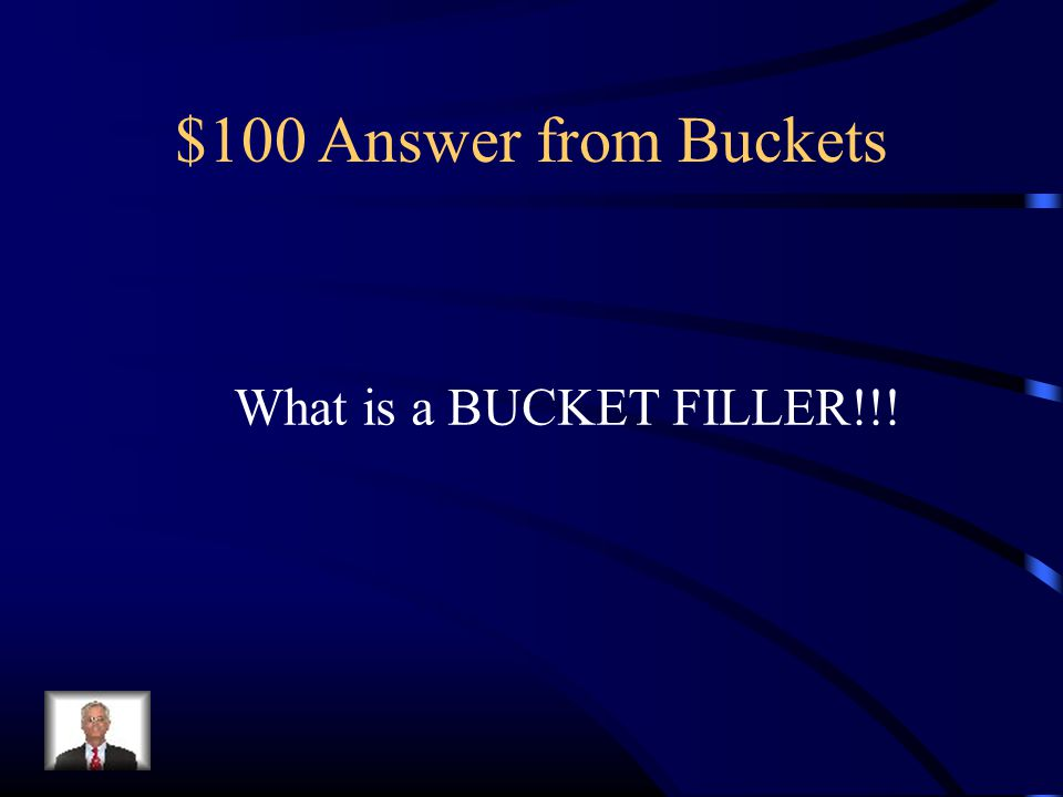 $100 Answer from Buckets What is a BUCKET FILLER!!!
