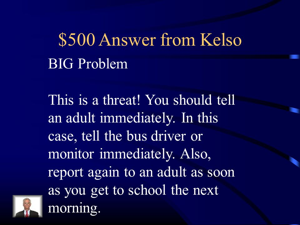 $500 Answer from Kelso BIG Problem This is a threat! You should tell an adult immediately. In this case, tell the bus driver or monitor immediately. A