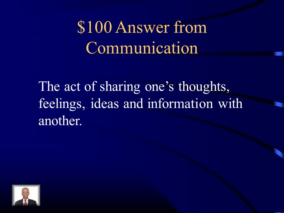 $100 Answer from Communication The act of sharing one's thoughts, feelings, ideas and information with another.