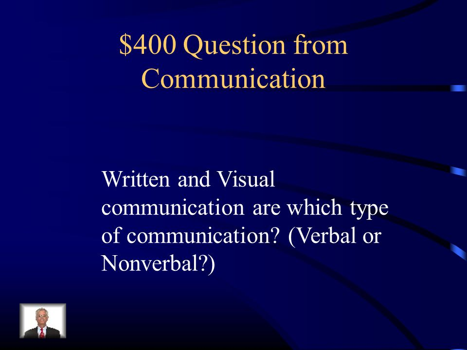 $400 Question from Communication Written and Visual communication are which type of communication? (Verbal or Nonverbal?)