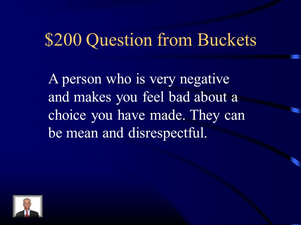 $200 Question from Buckets A person who is very negative and makes you feel bad about a choice you have made.