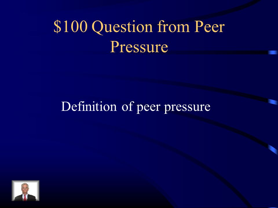 $100 Question from Peer Pressure Definition of peer pressure
