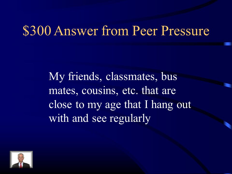 $300 Answer from Peer Pressure My friends, classmates, bus mates, cousins, etc.
