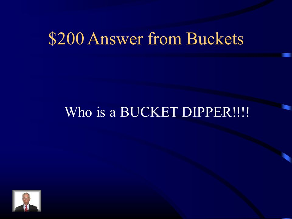$200 Answer from Buckets Who is a BUCKET DIPPER!!!!