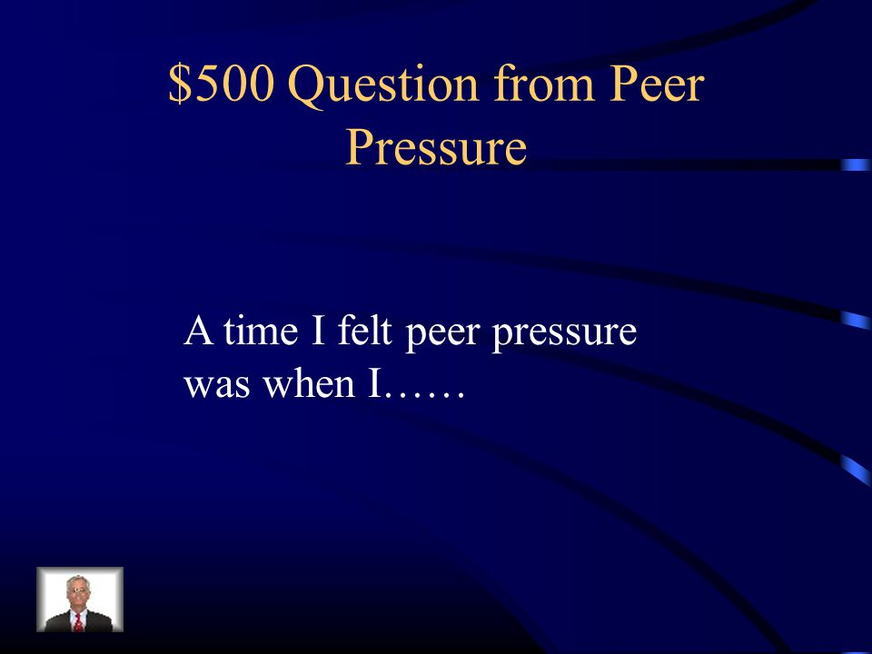 $500 Question from Peer Pressure A time I felt peer pressure was when I……