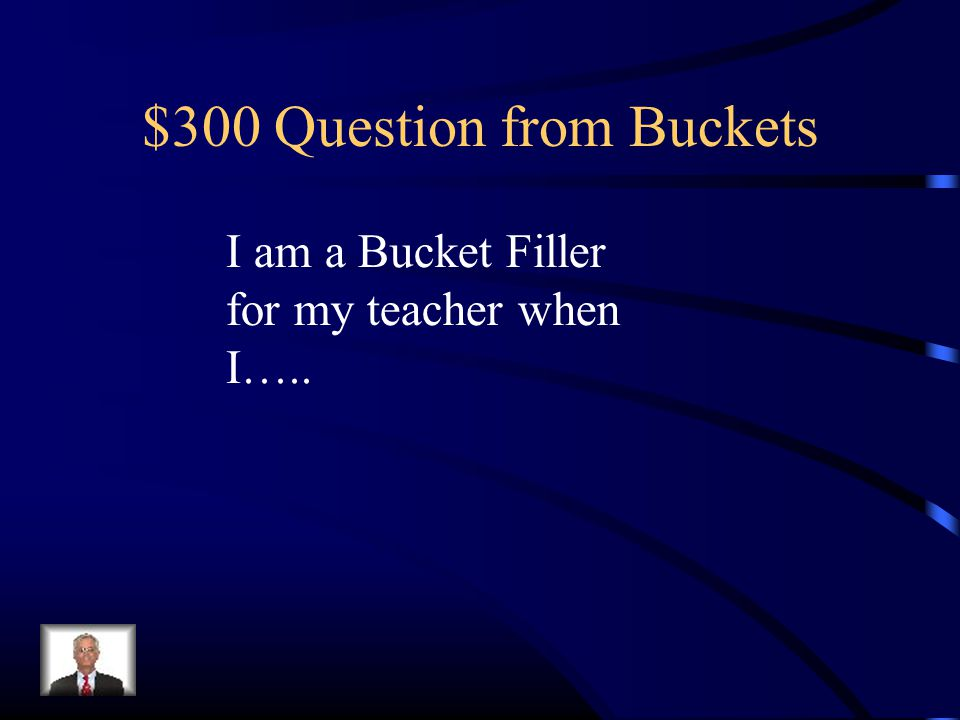 $300 Question from Buckets I am a Bucket Filler for my teacher when I…..
