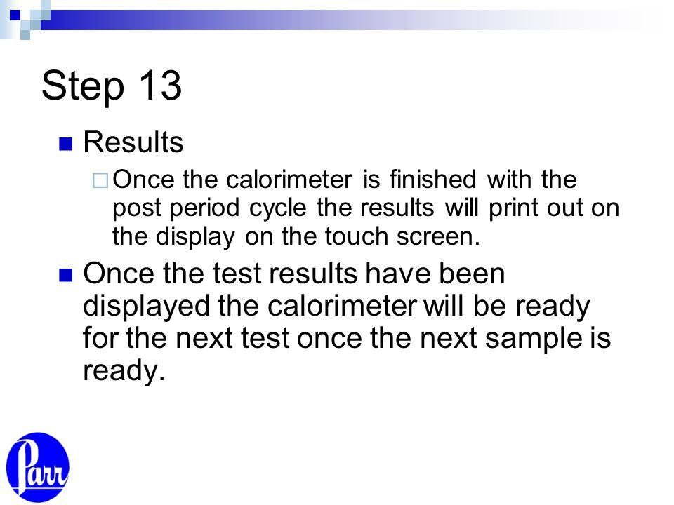 Step 13 Results  Once the calorimeter is finished with the post period cycle the results will print out on the display on the touch screen. Once the