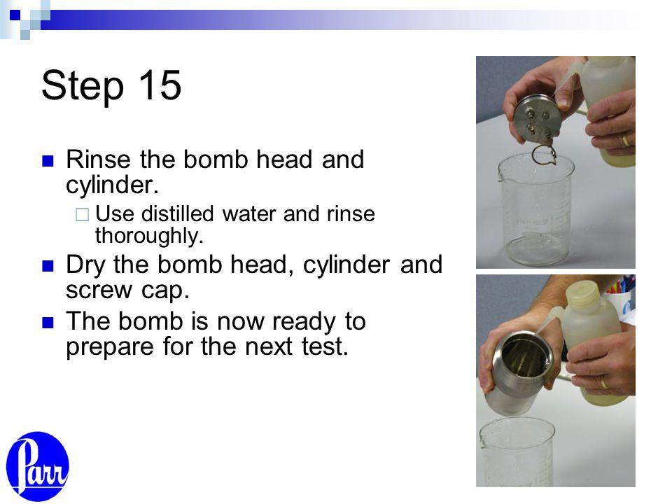 Step 15 Rinse the bomb head and cylinder.  Use distilled water and rinse thoroughly. Dry the bomb head, cylinder and screw cap. The bomb is now ready