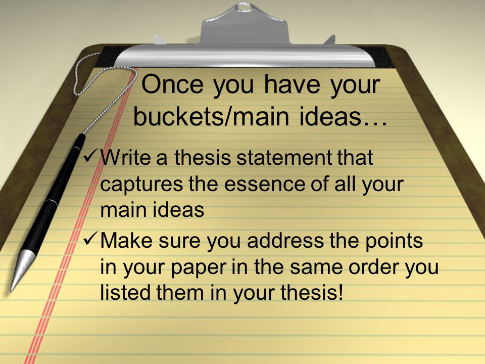 Once you have your buckets/main ideas… Write a thesis statement that captures the essence of all your main ideas Make sure you address the points in your paper in the same order you listed them in your thesis!