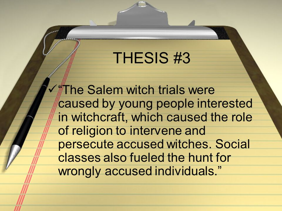 THESIS #3 The Salem witch trials were caused by young people interested in witchcraft, which caused the role of religion to intervene and persecute accused witches.