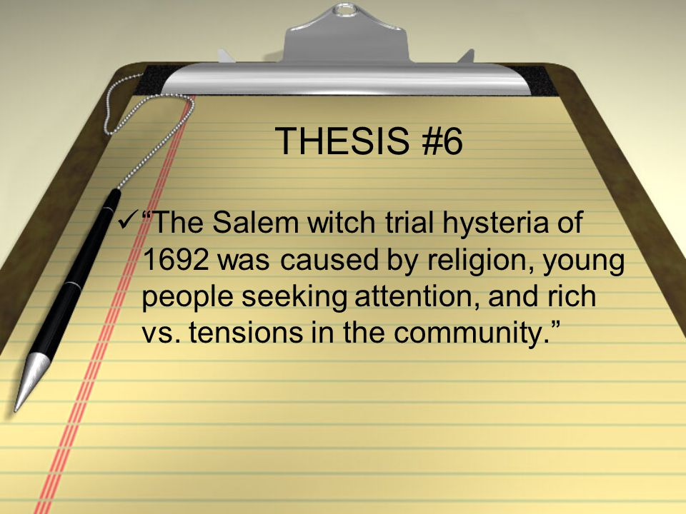 THESIS #6 The Salem witch trial hysteria of 1692 was caused by religion, young people seeking attention, and rich vs.