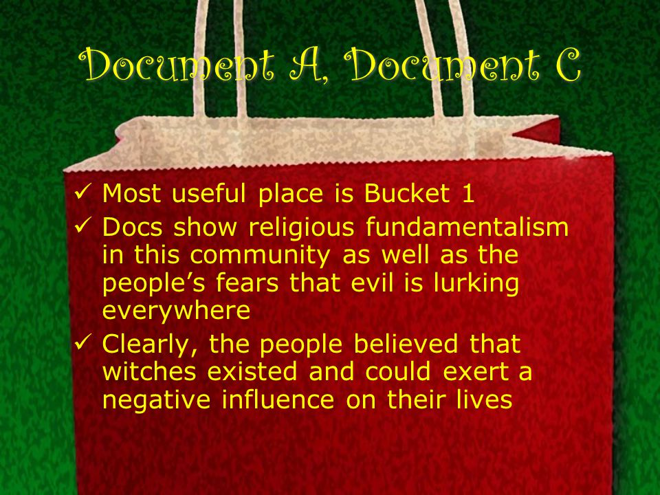 Document A, Document C Most useful place is Bucket 1 Docs show religious fundamentalism in this community as well as the people's fears that evil is lurking everywhere Clearly, the people believed that witches existed and could exert a negative influence on their lives